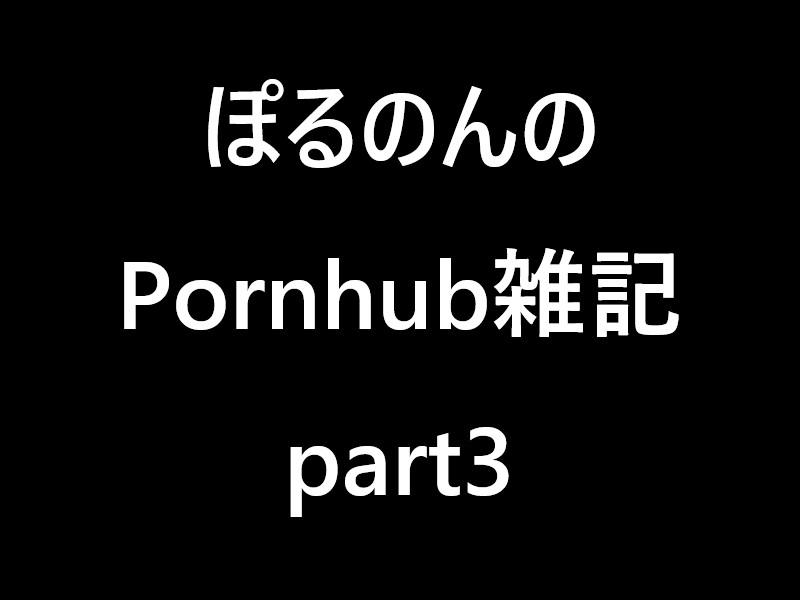 ぽるのんのPornhub雑記part3