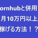 Pornhubと併用でポルノハブ以外に月10万円以上稼げる方法!?